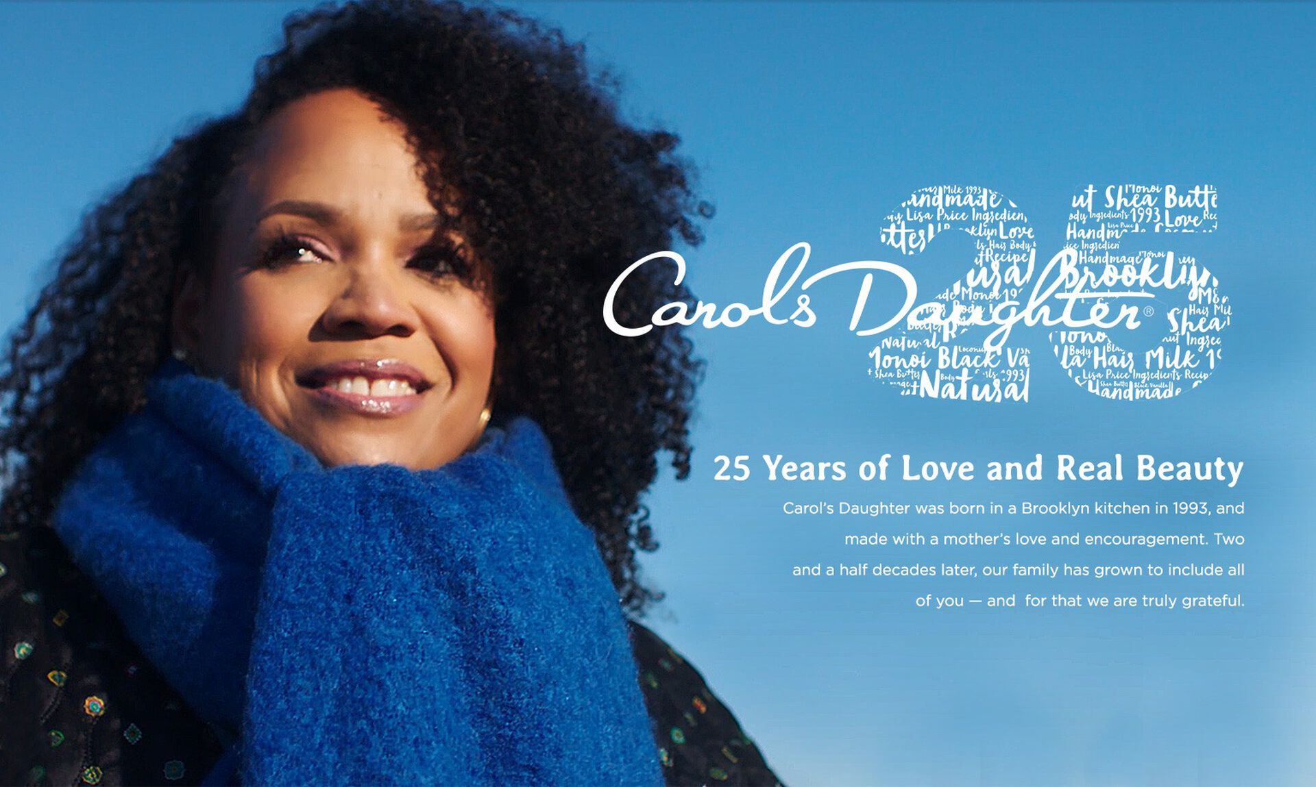 25 Years of Love and Real Beauty. Carol's Daughter was born in a Brooklyn kitchen in 1993, and made with a mother's love and encouragement. Two and a half decades later, our family has grown to include all of you — and for that we are truly grateful.