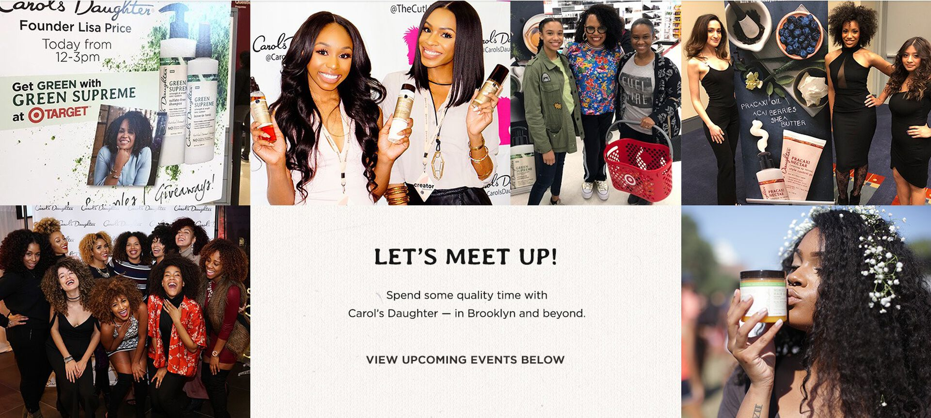 Let's Meet Up! Spend some quality time with Carol's Daughter - in Brooklyn and beyond. View Upcoming Events.
