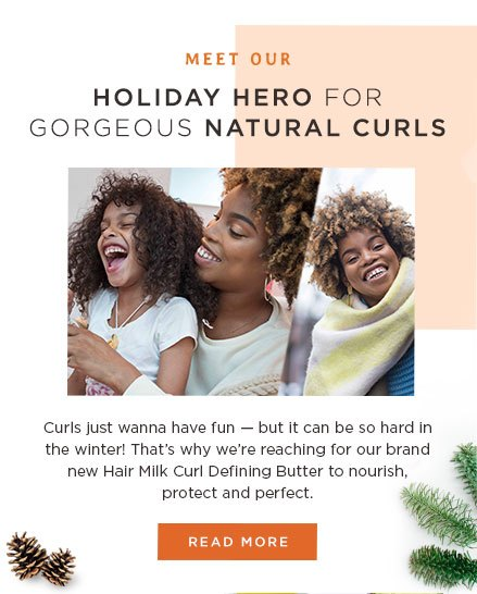 Holiday Hero for Gorgeous Natural Curls. Curls Just wanna have fun - but it can be so hard in the winter! That's why we're reaching out for our brand new Hair Milk Curl Defining Butter to nourish, protect and perfect.