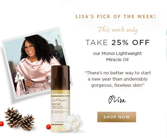 Lisa's Pick of the Week! This Week Only, take 25% off our Monoi Lightweight Miracle Oil. There's no better way to start a new year than undeniably gorgeous, flawless skin!